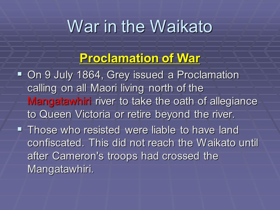 War in the Waikato Proclamation of War  On 9 July 1864, Grey issued a Proclamation calling on all Maori living north of the Mangatawhiri river to take the oath of allegiance to Queen Victoria or retire beyond the river.