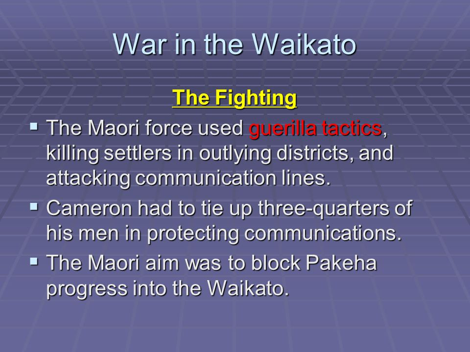 War in the Waikato The Fighting  The Maori force used guerilla tactics, killing settlers in outlying districts, and attacking communication lines.