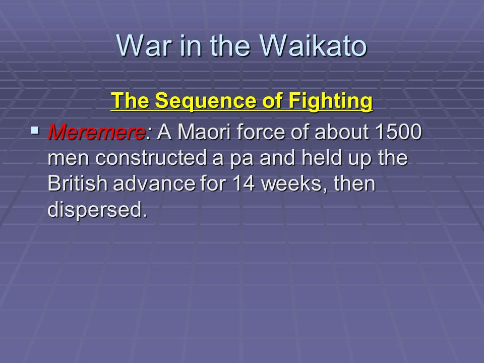 War in the Waikato The Sequence of Fighting  Meremere: A Maori force of about 1500 men constructed a pa and held up the British advance for 14 weeks, then dispersed.
