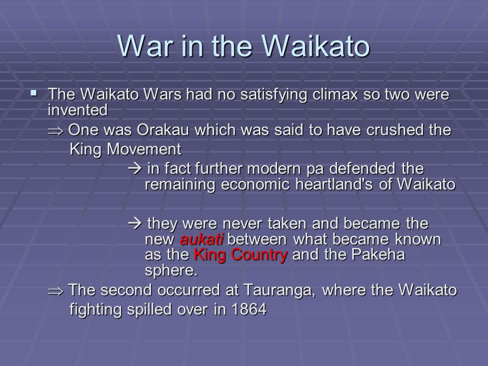 War in the Waikato  The Waikato Wars had no satisfying climax so two were invented  One was Orakau which was said to have crushed the King Movement King Movement  in fact further modern pa defended the remaining economic heartland s of Waikato  they were never taken and became the new aukati between what became known as the King Country and the Pakeha sphere.