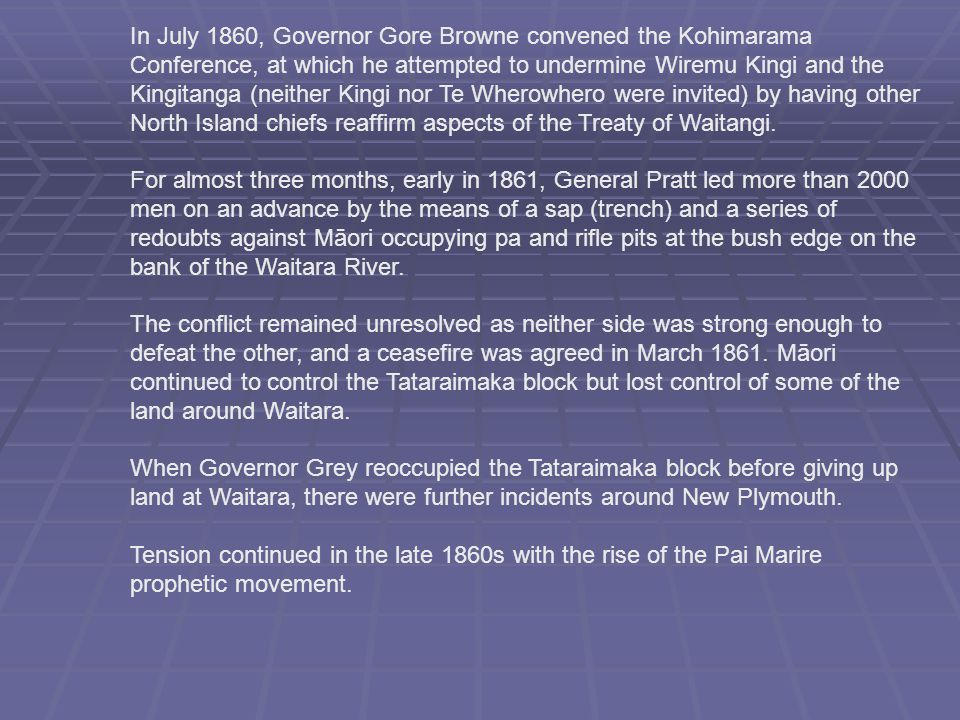 In July 1860, Governor Gore Browne convened the Kohimarama Conference, at which he attempted to undermine Wiremu Kingi and the Kingitanga (neither Kingi nor Te Wherowhero were invited) by having other North Island chiefs reaffirm aspects of the Treaty of Waitangi.