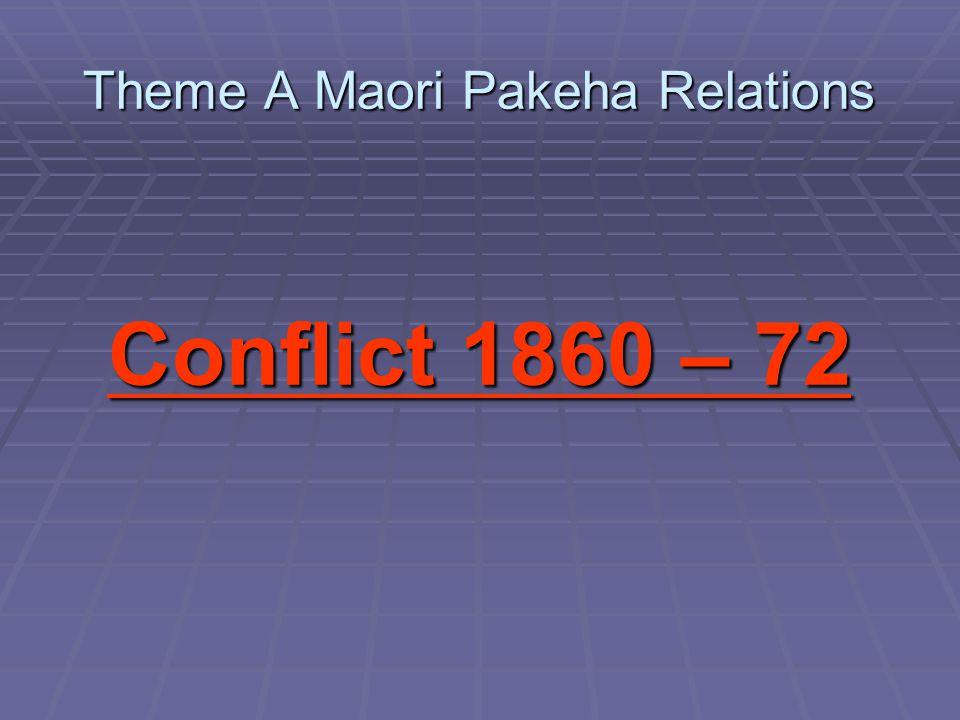 Theme A Maori Pakeha Relations Conflict 1860 – 72