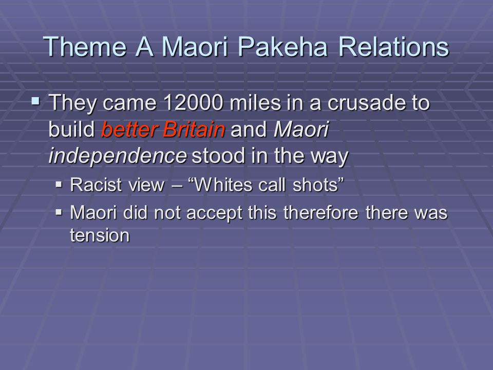 Theme A Maori Pakeha Relations  They came 12000 miles in a crusade to build better Britain and Maori independence stood in the way  Racist view – Whites call shots  Maori did not accept this therefore there was tension