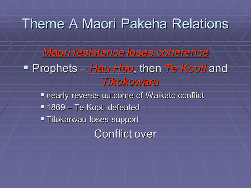 Theme A Maori Pakeha Relations Maori resistance loses coherence  Prophets – Hau Hau, then Te Kooti and Tikokowaru  nearly reverse outcome of Waikato conflict  1869 – Te Kooti defeated  Titokarwau loses support Conflict over