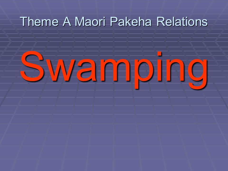 Theme A Maori Pakeha Relations Swamping