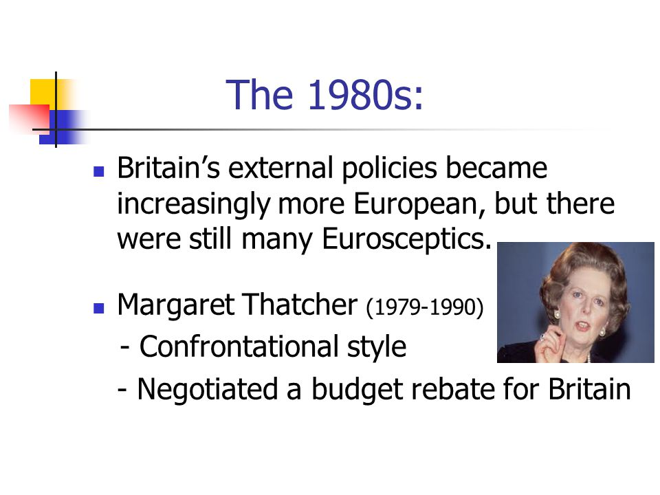 The 1980s: Britain's external policies became increasingly more European, but there were still many Eurosceptics. Margaret Thatcher (1979-1990) - Conf