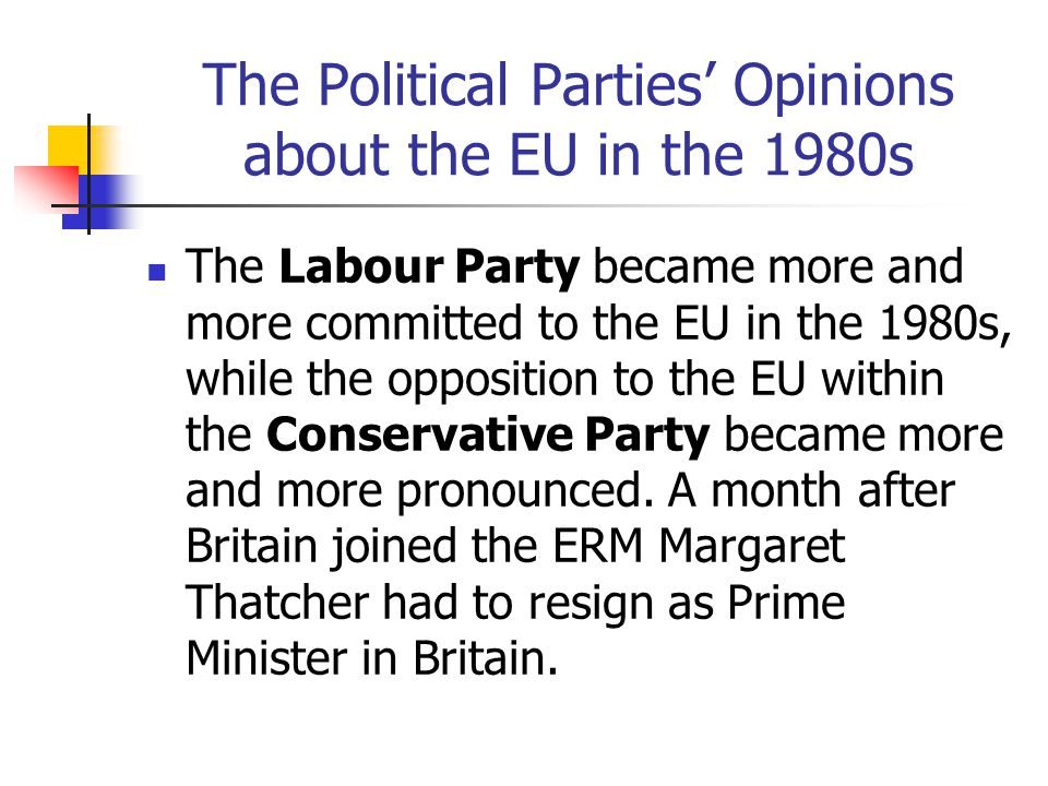 The Political Parties' Opinions about the EU in the 1980s The Labour Party became more and more committed to the EU in the 1980s, while the opposition