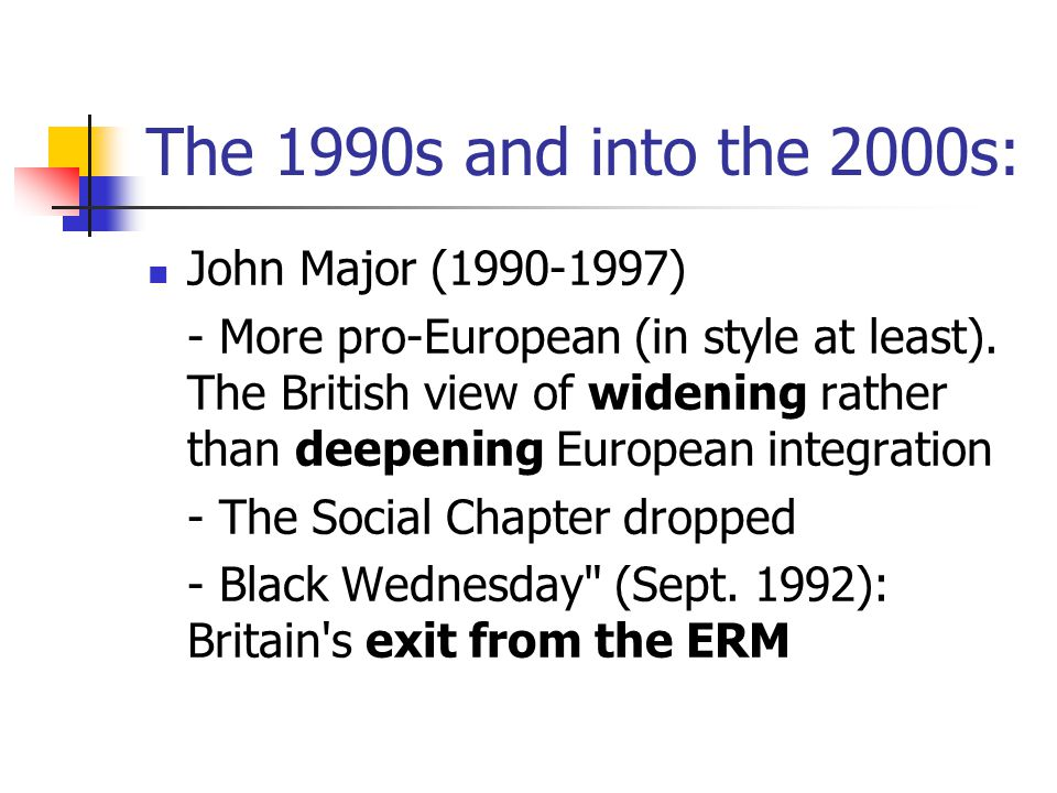 The 1990s and into the 2000s: John Major (1990-1997) - More pro-European (in style at least). The British view of widening rather than deepening Europ