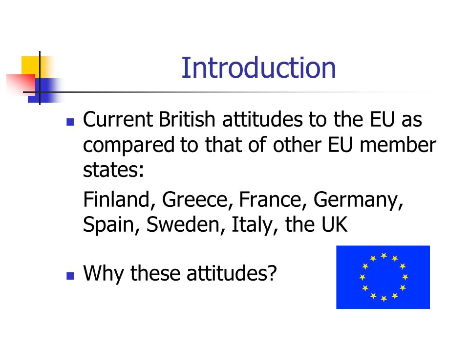 Introduction Current British attitudes to the EU as compared to that of other EU member states: Finland, Greece, France, Germany, Spain, Sweden, Italy