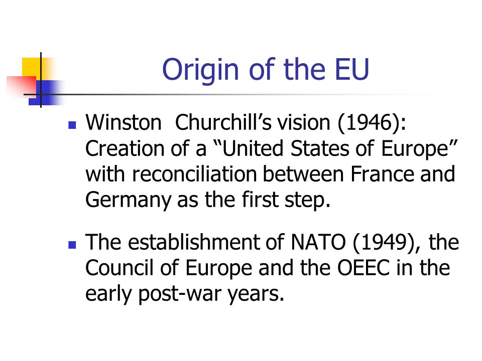 "Origin of the EU Winston Churchill's vision (1946): Creation of a ""United States of Europe"" with reconciliation between France and Germany as the firs"