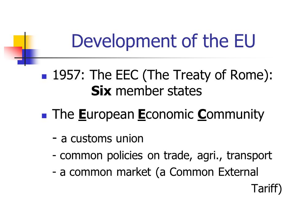 Development of the EU 1957: The EEC (The Treaty of Rome): Six member states The European Economic Community - a customs union - common policies on tra