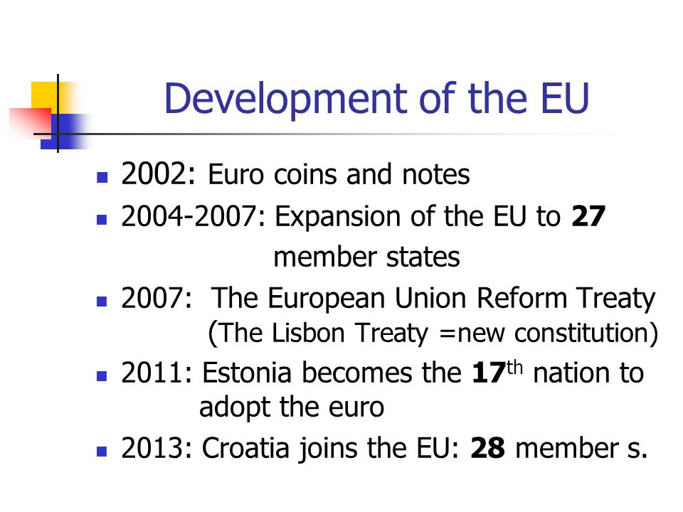 Development of the EU 2002: Euro coins and notes 2004-2007: Expansion of the EU to 27 member states 2007: The European Union Reform Treaty ( The Lisbo