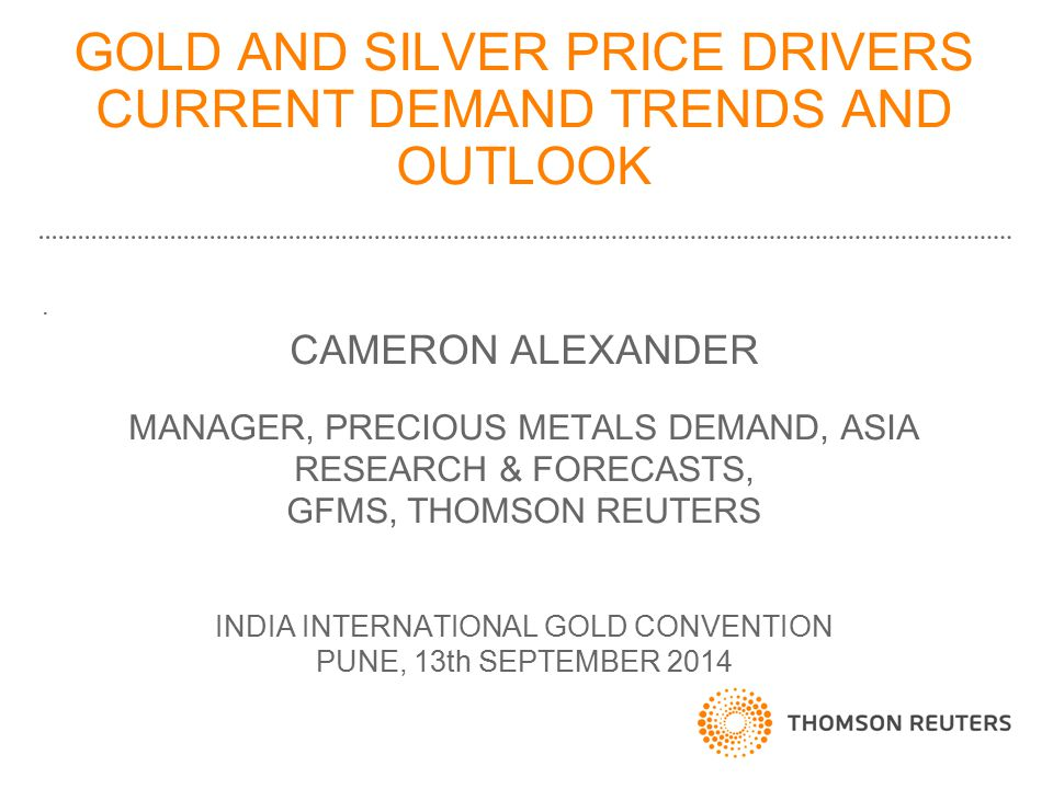 GOLD AND SILVER PRICE DRIVERS CURRENT DEMAND TRENDS AND OUTLOOK. CAMERON ALEXANDER MANAGER, PRECIOUS METALS DEMAND, ASIA RESEARCH & FORECASTS, GFMS, T