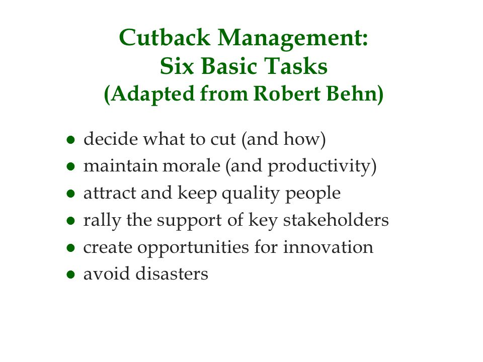 Cutback Management: Six Basic Tasks (Adapted from Robert Behn) l decide what to cut (and how) l maintain morale (and productivity) l attract and keep