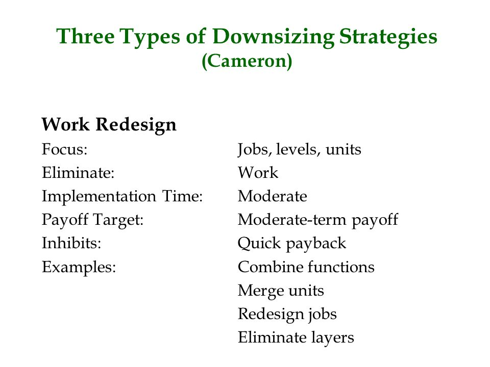Three Types of Downsizing Strategies (Cameron) Work Redesign Focus:Jobs, levels, units Eliminate:Work Implementation Time:Moderate Payoff Target:Moder