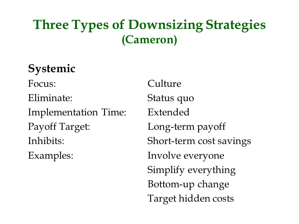 Three Types of Downsizing Strategies (Cameron) Systemic Focus:Culture Eliminate:Status quo Implementation Time:Extended Payoff Target:Long-term payoff