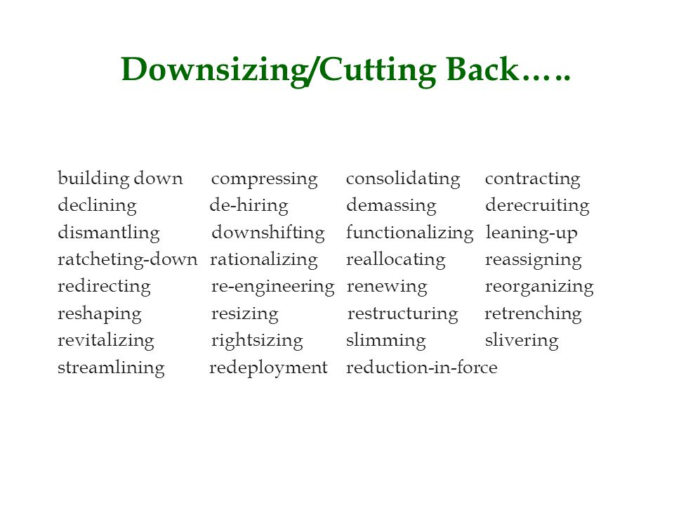 Downsizing/Cutting Back….. building down compressing consolidating contracting declining de-hiring demassing derecruiting dismantling downshifting fun