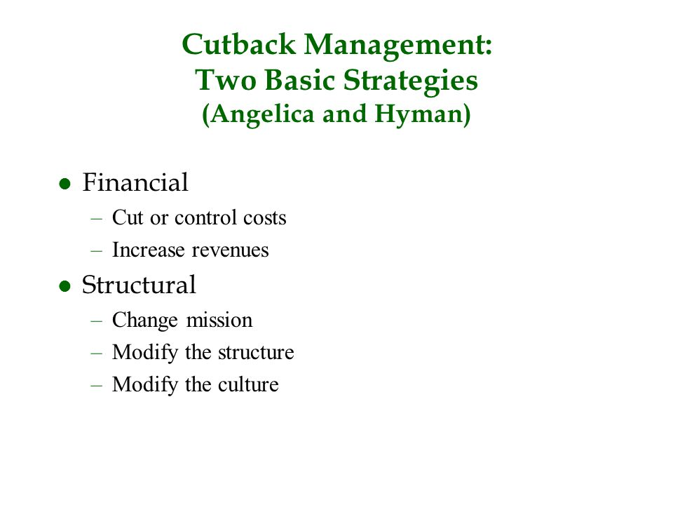 Cutback Management: Two Basic Strategies (Angelica and Hyman) l Financial –Cut or control costs –Increase revenues l Structural –Change mission –Modif