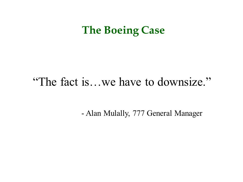 """The Boeing Case """"The fact is…we have to downsize."""" - Alan Mulally, 777 General Manager"""