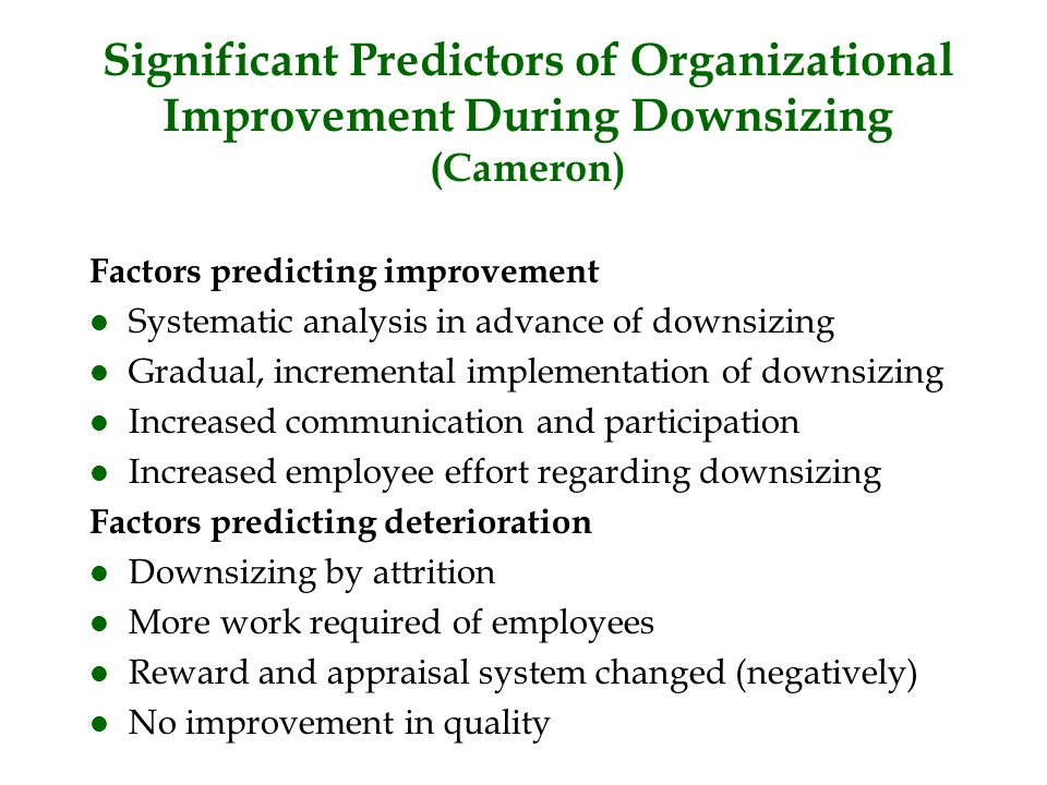 Significant Predictors of Organizational Improvement During Downsizing (Cameron) Factors predicting improvement l Systematic analysis in advance of do