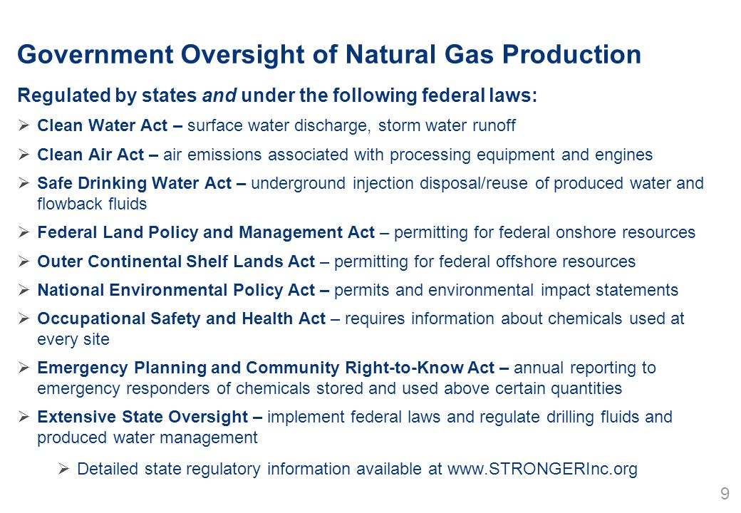 Government Oversight of Natural Gas Production Regulated by states and under the following federal laws:  Clean Water Act – surface water discharge, storm water runoff  Clean Air Act – air emissions associated with processing equipment and engines  Safe Drinking Water Act – underground injection disposal/reuse of produced water and flowback fluids  Federal Land Policy and Management Act – permitting for federal onshore resources  Outer Continental Shelf Lands Act – permitting for federal offshore resources  National Environmental Policy Act – permits and environmental impact statements  Occupational Safety and Health Act – requires information about chemicals used at every site  Emergency Planning and Community Right-to-Know Act – annual reporting to emergency responders of chemicals stored and used above certain quantities  Extensive State Oversight – implement federal laws and regulate drilling fluids and produced water management  Detailed state regulatory information available at www.STRONGERInc.org 9