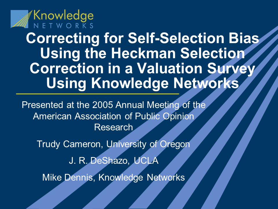 Correcting for Self-Selection Bias Using the Heckman Selection Correction in a Valuation Survey Using Knowledge Networks Presented at the 2005 Annual Meeting of the American Association of Public Opinion Research Trudy Cameron, University of Oregon J.