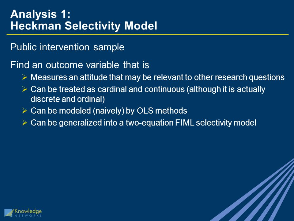 Analysis 1: Heckman Selectivity Model Public intervention sample Find an outcome variable that is  Measures an attitude that may be relevant to other research questions  Can be treated as cardinal and continuous (although it is actually discrete and ordinal)  Can be modeled (naively) by OLS methods  Can be generalized into a two-equation FIML selectivity model