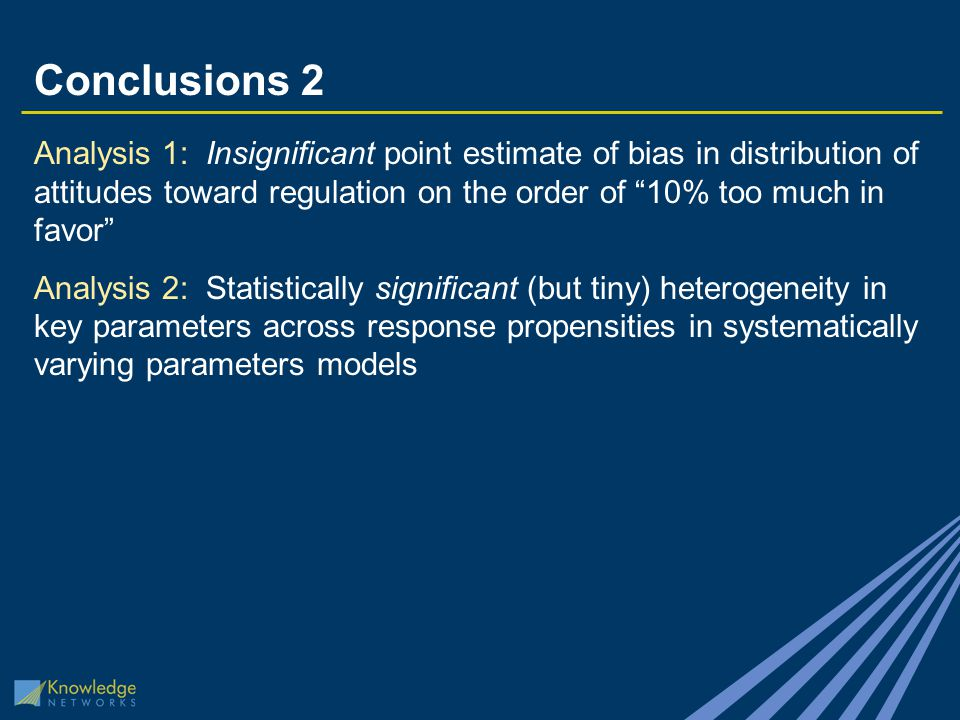 Conclusions 2 Analysis 1: Insignificant point estimate of bias in distribution of attitudes toward regulation on the order of 10% too much in favor Analysis 2: Statistically significant (but tiny) heterogeneity in key parameters across response propensities in systematically varying parameters models