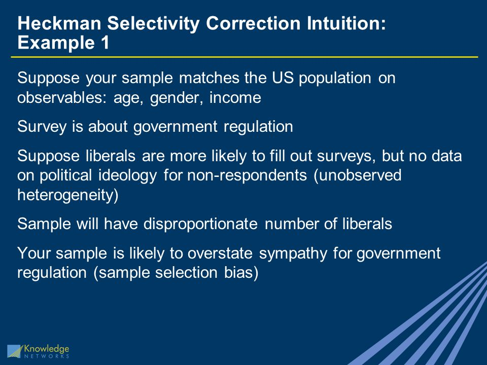Heckman Selectivity Correction Intuition: Example 1 Suppose your sample matches the US population on observables: age, gender, income Survey is about government regulation Suppose liberals are more likely to fill out surveys, but no data on political ideology for non-respondents (unobserved heterogeneity) Sample will have disproportionate number of liberals Your sample is likely to overstate sympathy for government regulation (sample selection bias)