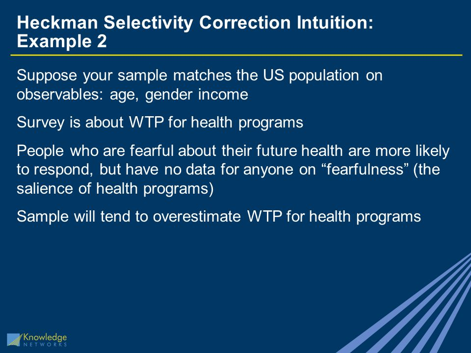 Heckman Selectivity Correction Intuition: Example 2 Suppose your sample matches the US population on observables: age, gender income Survey is about WTP for health programs People who are fearful about their future health are more likely to respond, but have no data for anyone on fearfulness (the salience of health programs) Sample will tend to overestimate WTP for health programs