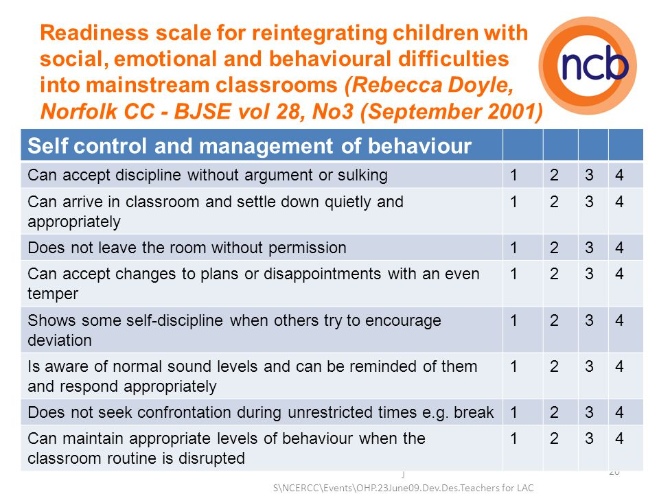 Readiness scale for reintegrating children with social, emotional and behavioural difficulties into mainstream classrooms (Rebecca Doyle, Norfolk CC - BJSE vol 28, No3 (September 2001) J S\NCERCC\Events\OHP.23June09.Dev.Des.Teachers for LAC 20 Self control and management of behaviour Can accept discipline without argument or sulking1234 Can arrive in classroom and settle down quietly and appropriately 1234 Does not leave the room without permission1234 Can accept changes to plans or disappointments with an even temper 1234 Shows some self-discipline when others try to encourage deviation 1234 Is aware of normal sound levels and can be reminded of them and respond appropriately 1234 Does not seek confrontation during unrestricted times e.g.
