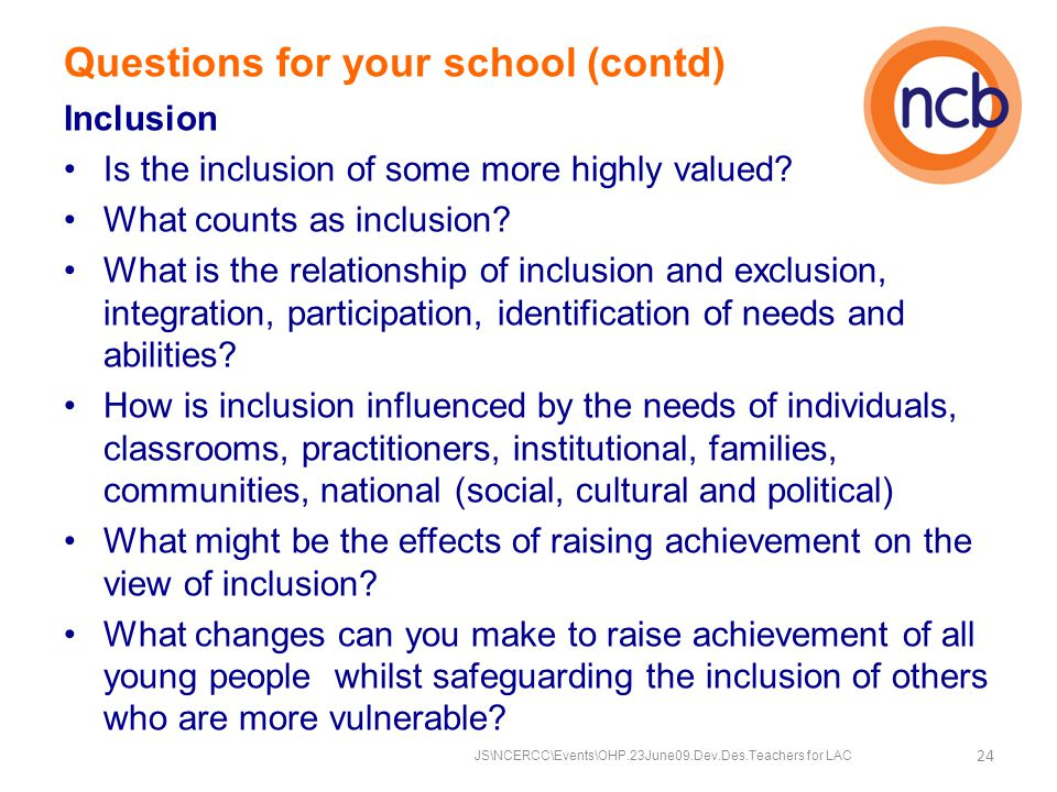 Questions for your school (contd) Inclusion Is the inclusion of some more highly valued.