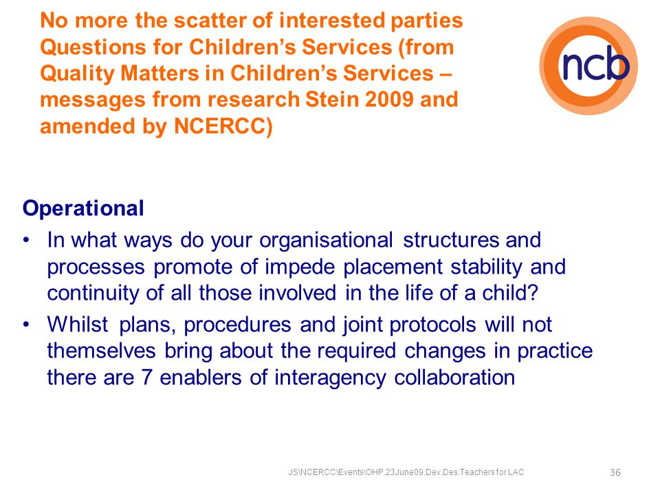 No more the scatter of interested parties Questions for Children's Services (from Quality Matters in Children's Services – messages from research Stein 2009 and amended by NCERCC) Operational In what ways do your organisational structures and processes promote of impede placement stability and continuity of all those involved in the life of a child.
