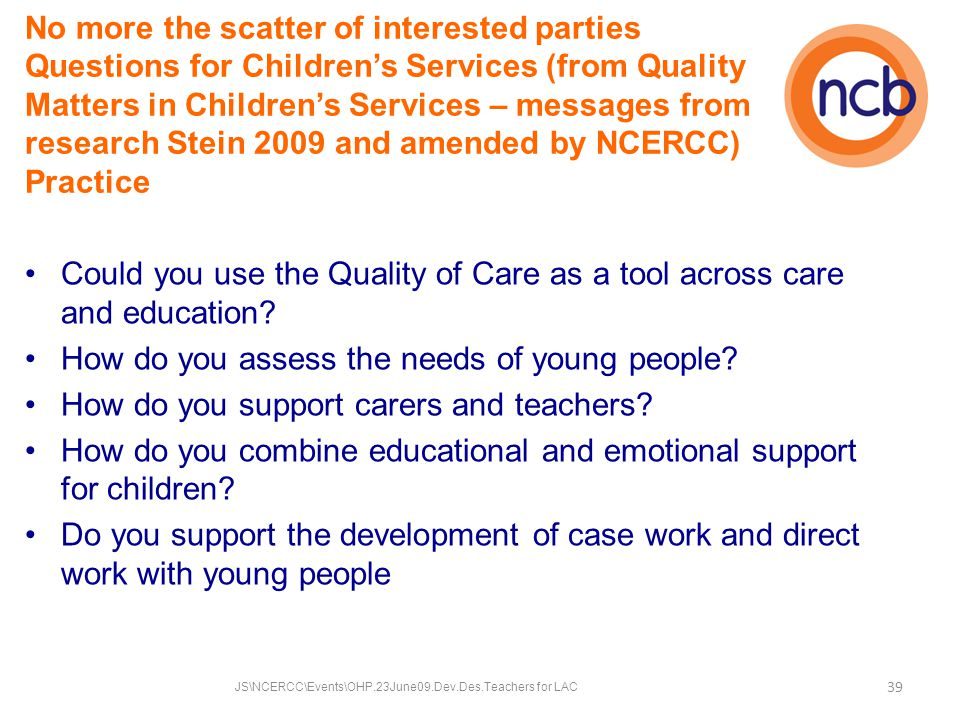 No more the scatter of interested parties Questions for Children's Services (from Quality Matters in Children's Services – messages from research Stein 2009 and amended by NCERCC) Practice Could you use the Quality of Care as a tool across care and education.