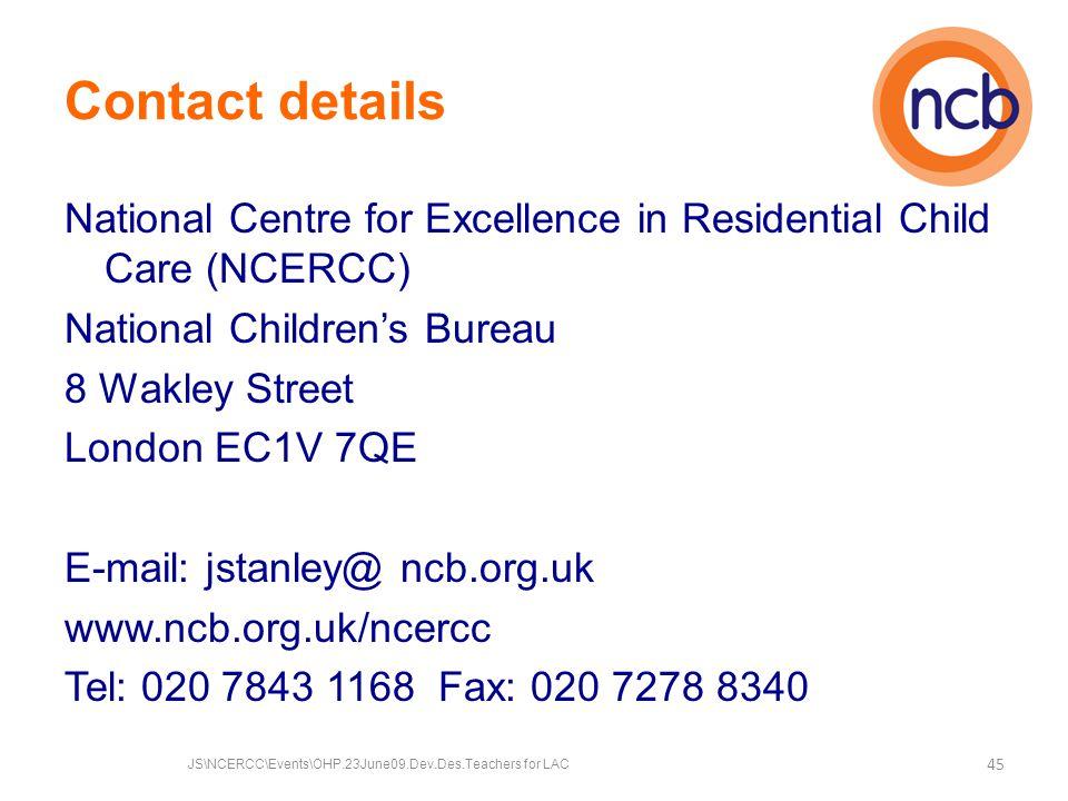 Contact details National Centre for Excellence in Residential Child Care (NCERCC) National Children's Bureau 8 Wakley Street London EC1V 7QE E-mail: jstanley@ ncb.org.uk www.ncb.org.uk/ncercc Tel: 020 7843 1168 Fax: 020 7278 8340 45 JS\NCERCC\Events\OHP.23June09.Dev.Des.Teachers for LAC