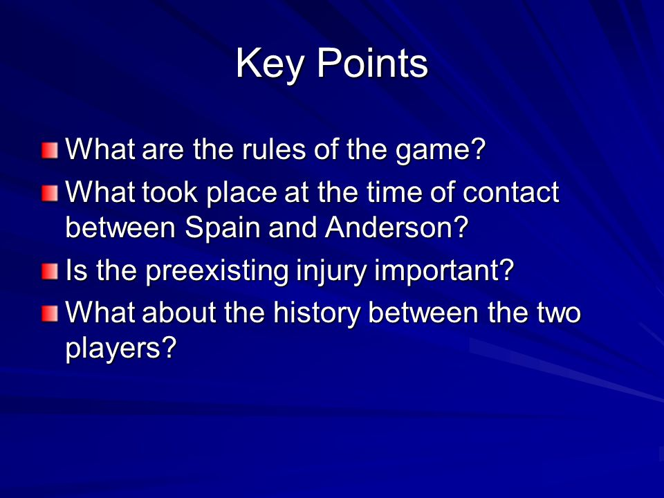 Key Points What are the rules of the game? What took place at the time of contact between Spain and Anderson? Is the preexisting injury important? Wha