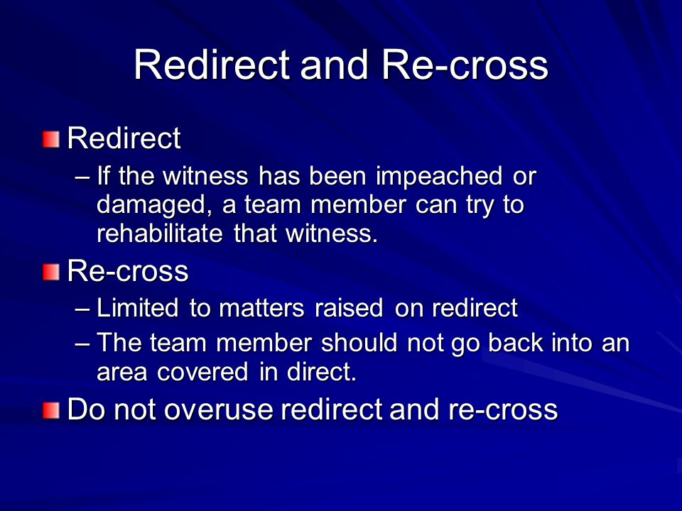 Redirect and Re-cross Redirect –If the witness has been impeached or damaged, a team member can try to rehabilitate that witness. Re-cross –Limited to