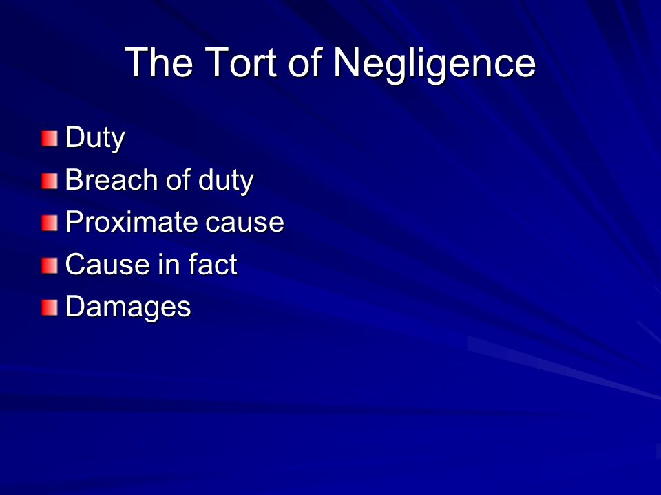 The Tort of Negligence Duty Breach of duty Proximate cause Cause in fact Damages