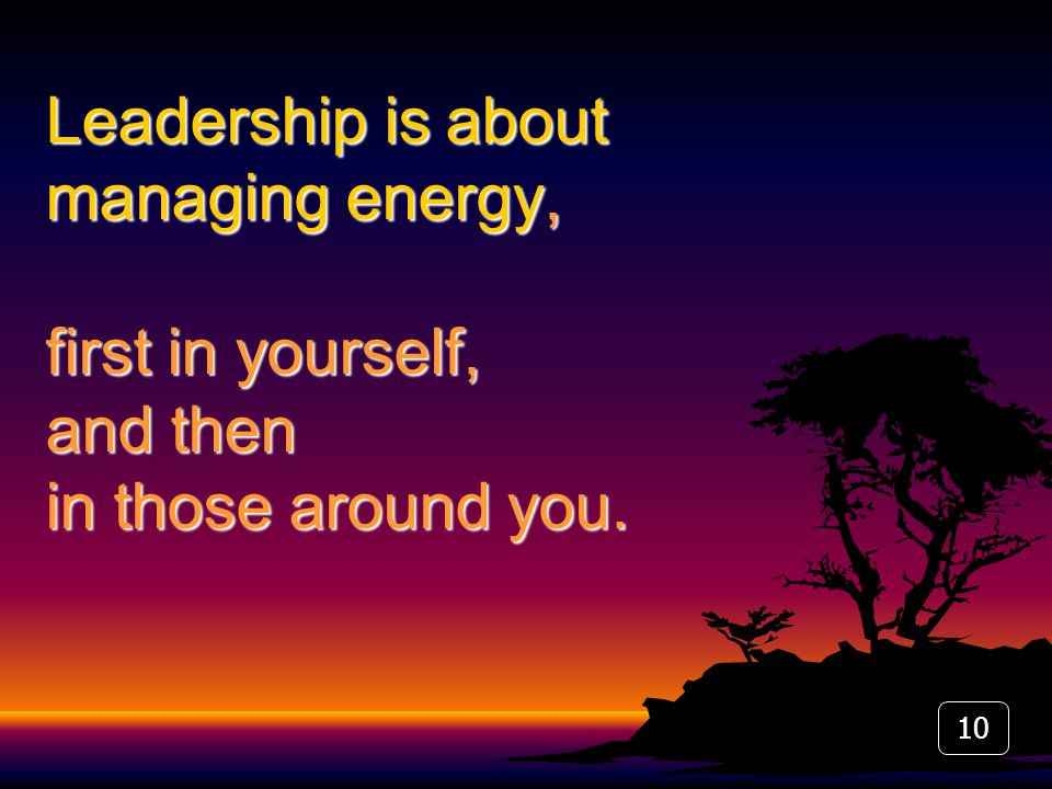 10 Leadership is about managing energy, first in yourself, and then in those around you.