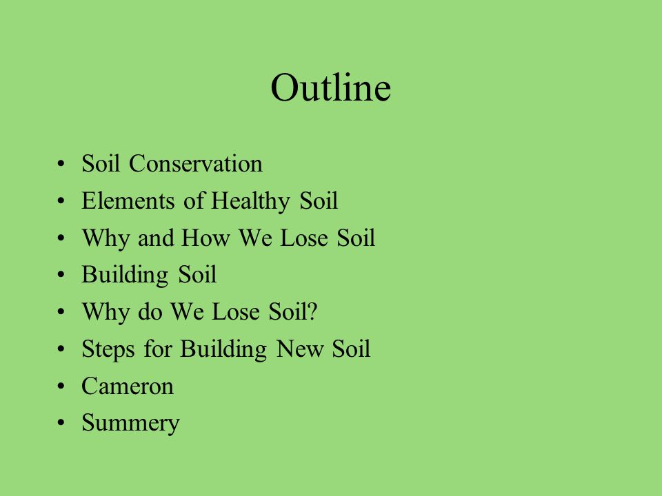 Outline Soil Conservation Elements of Healthy Soil Why and How We Lose Soil Building Soil Why do We Lose Soil.
