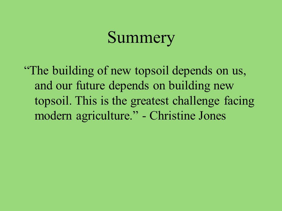 Summery The building of new topsoil depends on us, and our future depends on building new topsoil.