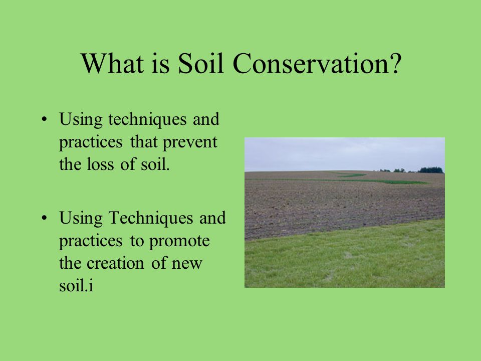 What is Soil Conservation. Using techniques and practices that prevent the loss of soil.