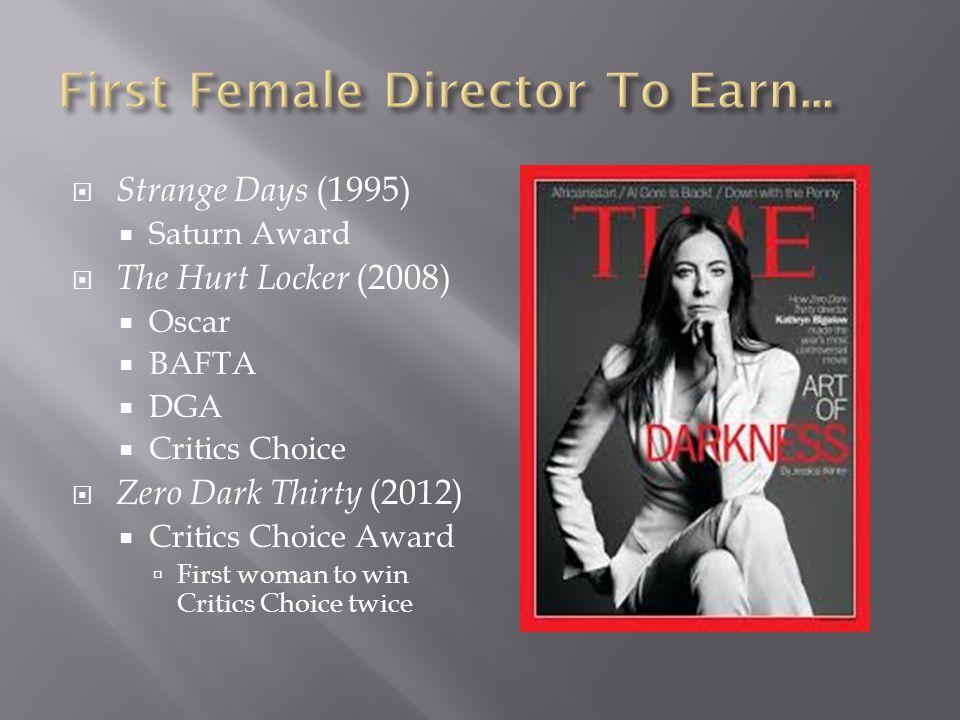  Strange Days (1995)  Saturn Award  The Hurt Locker (2008)  Oscar  BAFTA  DGA  Critics Choice  Zero Dark Thirty (2012)  Critics Choice Award  First woman to win Critics Choice twice