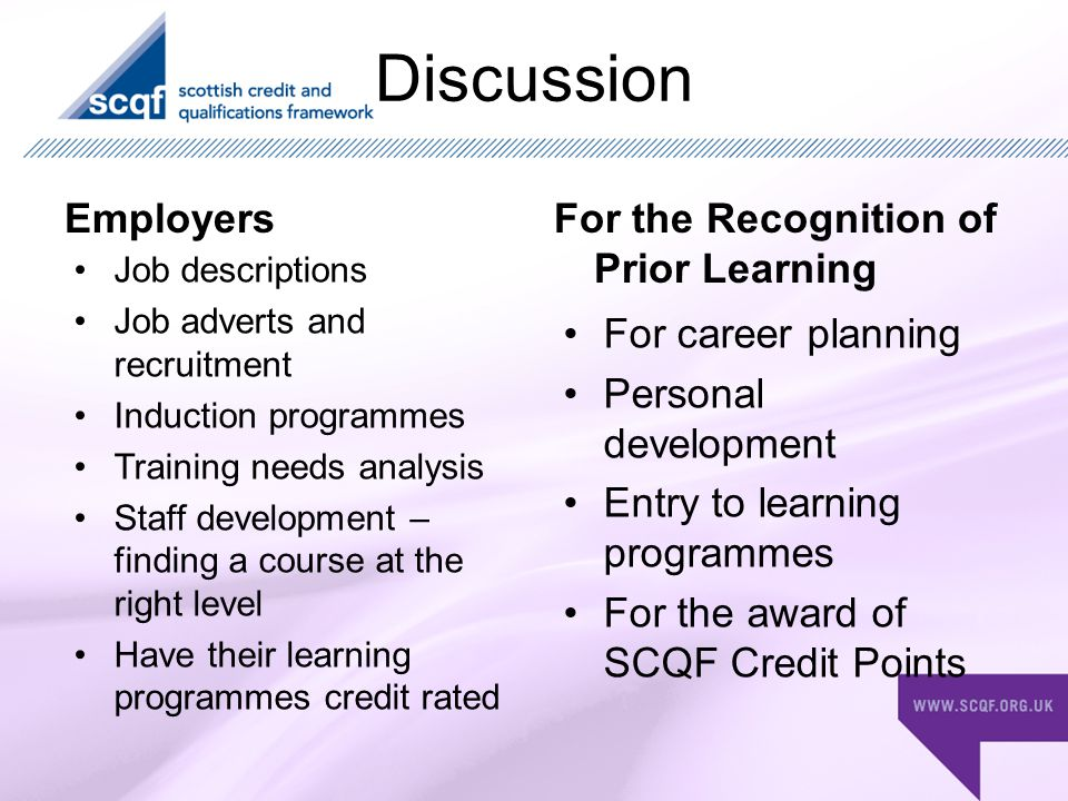 Discussion EmployersFor the Recognition of Prior Learning Job descriptions Job adverts and recruitment Induction programmes Training needs analysis Staff development – finding a course at the right level Have their learning programmes credit rated For career planning Personal development Entry to learning programmes For the award of SCQF Credit Points