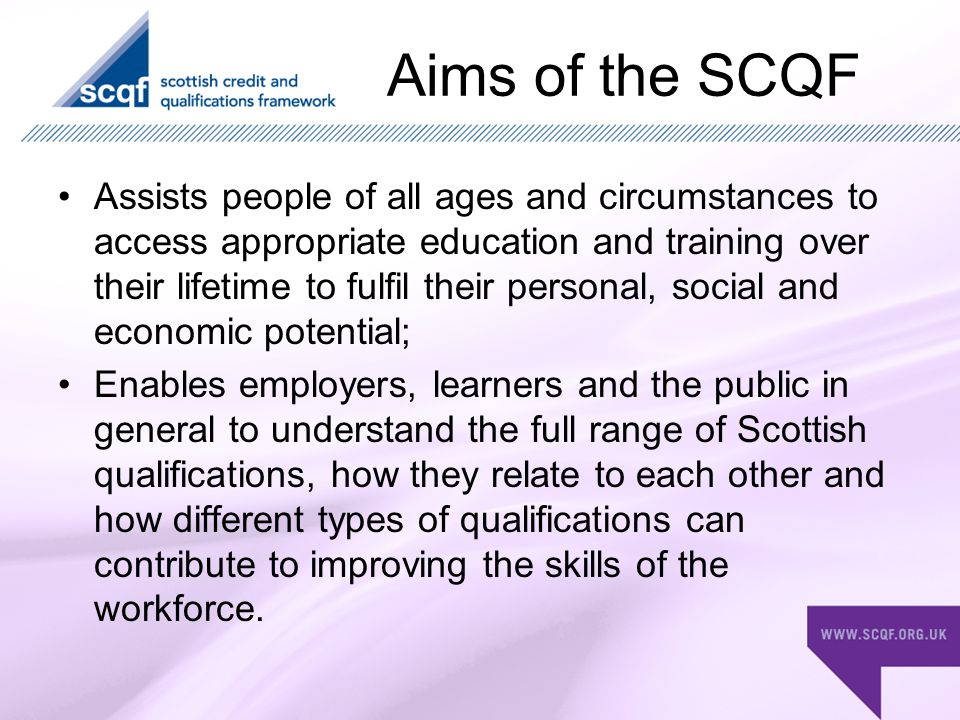 Aims of the SCQF Assists people of all ages and circumstances to access appropriate education and training over their lifetime to fulfil their personal, social and economic potential; Enables employers, learners and the public in general to understand the full range of Scottish qualifications, how they relate to each other and how different types of qualifications can contribute to improving the skills of the workforce.