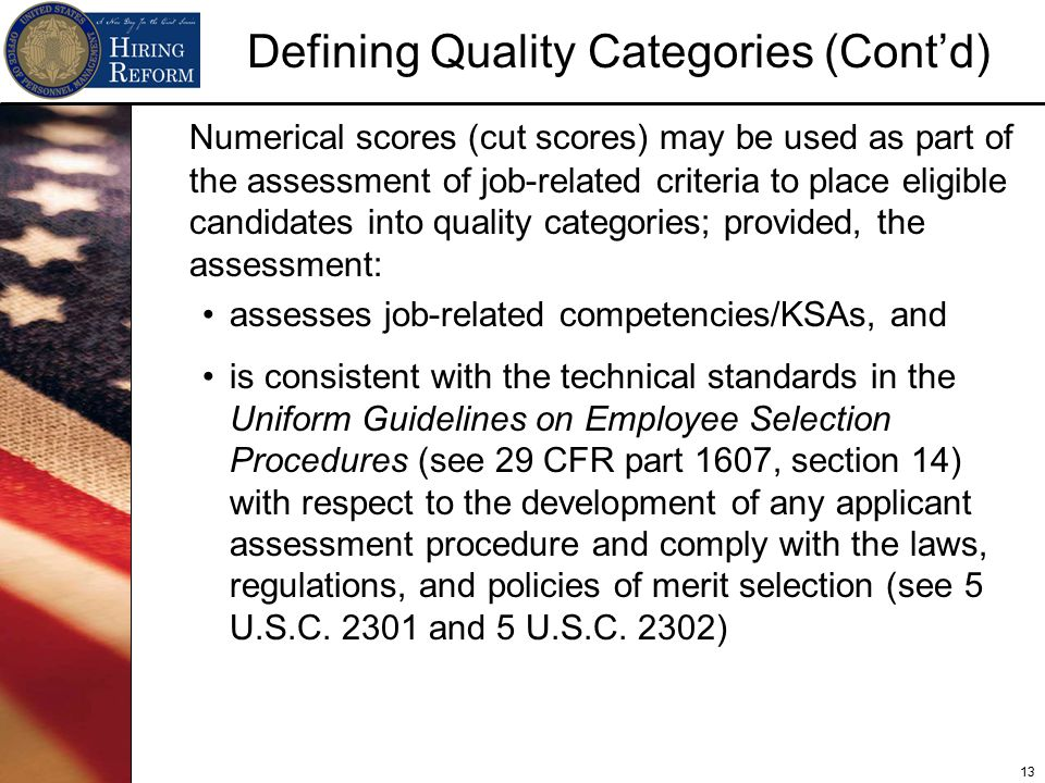13 Defining Quality Categories (Cont'd) Numerical scores (cut scores) may be used as part of the assessment of job-related criteria to place eligible candidates into quality categories; provided, the assessment: assesses job-related competencies/KSAs, and is consistent with the technical standards in the Uniform Guidelines on Employee Selection Procedures (see 29 CFR part 1607, section 14) with respect to the development of any applicant assessment procedure and comply with the laws, regulations, and policies of merit selection (see 5 U.S.C.