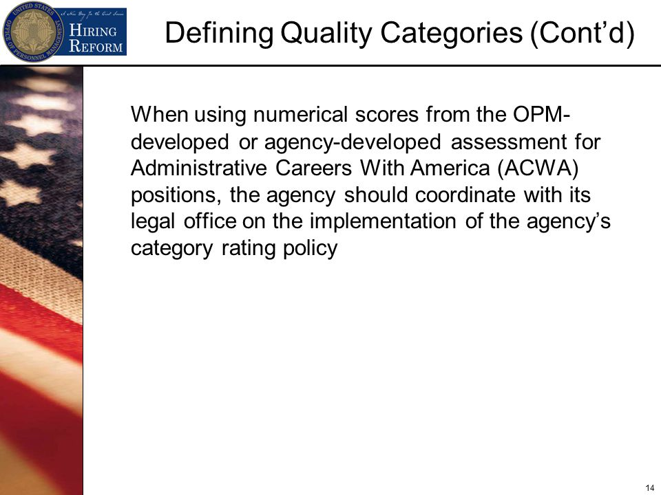 14 Defining Quality Categories (Cont'd) When using numerical scores from the OPM- developed or agency-developed assessment for Administrative Careers With America (ACWA) positions, the agency should coordinate with its legal office on the implementation of the agency's category rating policy