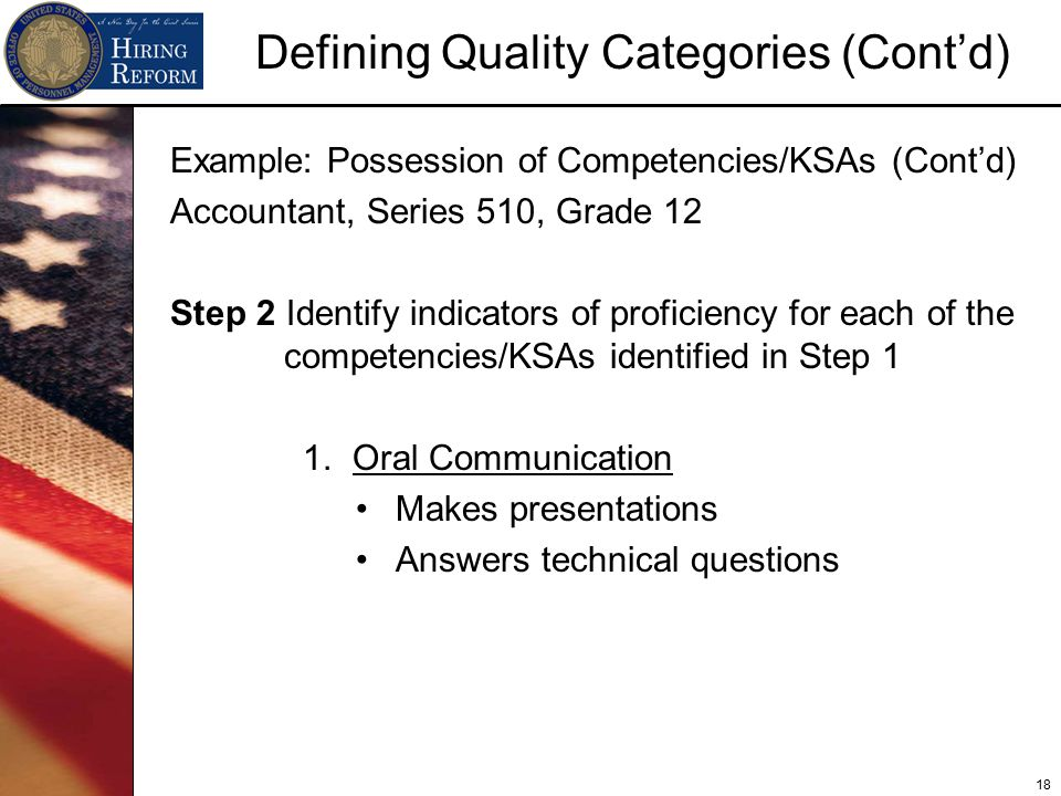 18 Defining Quality Categories (Cont'd) Example: Possession of Competencies/KSAs (Cont'd) Accountant, Series 510, Grade 12 Step 2 Identify indicators of proficiency for each of the competencies/KSAs identified in Step 1 1.