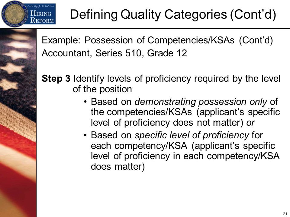 21 Defining Quality Categories (Cont'd) Example: Possession of Competencies/KSAs (Cont'd) Accountant, Series 510, Grade 12 Step 3 Identify levels of proficiency required by the level of the position Based on demonstrating possession only of the competencies/KSAs (applicant's specific level of proficiency does not matter) or Based on specific level of proficiency for each competency/KSA (applicant's specific level of proficiency in each competency/KSA does matter)