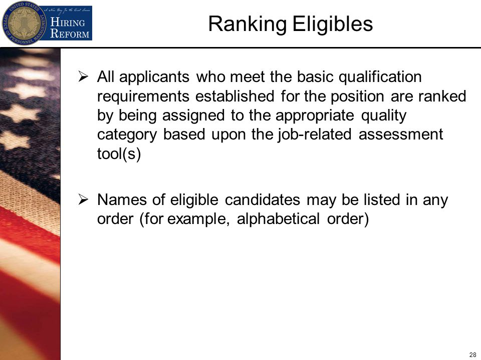 28 Ranking Eligibles  All applicants who meet the basic qualification requirements established for the position are ranked by being assigned to the appropriate quality category based upon the job-related assessment tool(s)  Names of eligible candidates may be listed in any order (for example, alphabetical order)